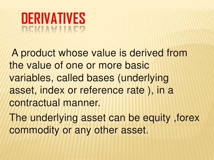 DERIVATIVES<br />A product whose value is derived from the value of one or more basic variables, called bases (underlying ...
