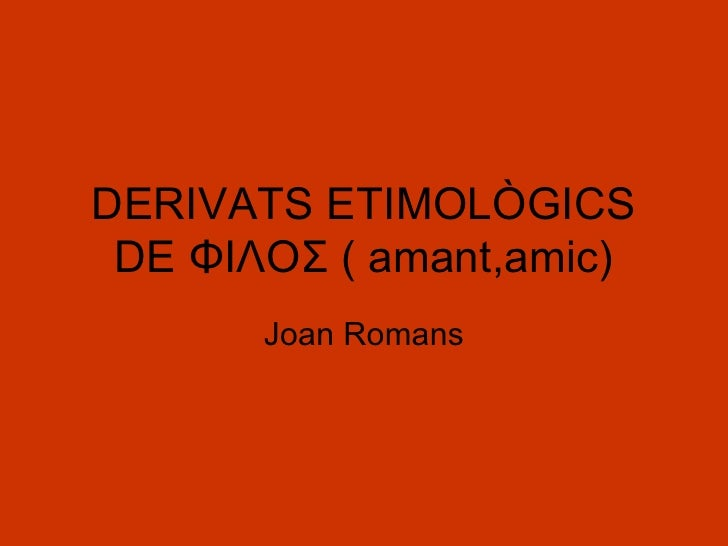 DERIVATS ETIMOLÒGICS DE ΦΙΛΟΣ ( amant,amic) Joan Romans