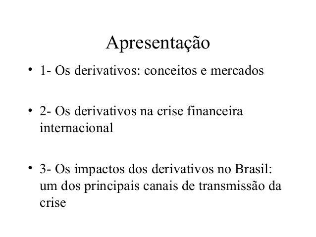 Apresentação • 1- Os derivativos: conceitos e mercados • 2- Os derivativos na crise financeira internacional • 3- Os impac...