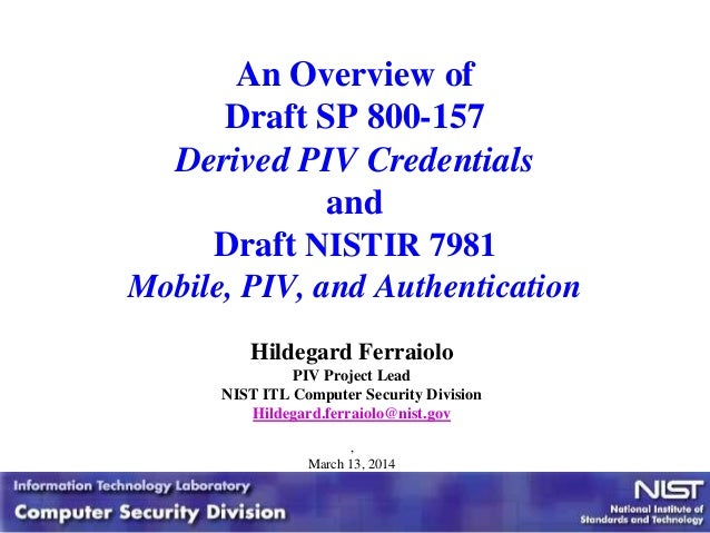 An Overview of Draft SP 800-157 Derived PIV Credentials and Draft NISTIR 7981 Mobile, PIV, and Authentication Hildegard Fe...