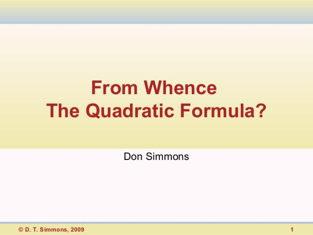 From Whence        The Quadratic Formula?                        Don Simmons© D. T. Simmons, 2009                 1