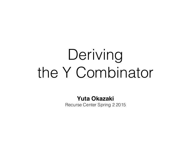 Deriving the Y Combinator Yuta Okazaki! Recurse Center Spring 2 2015