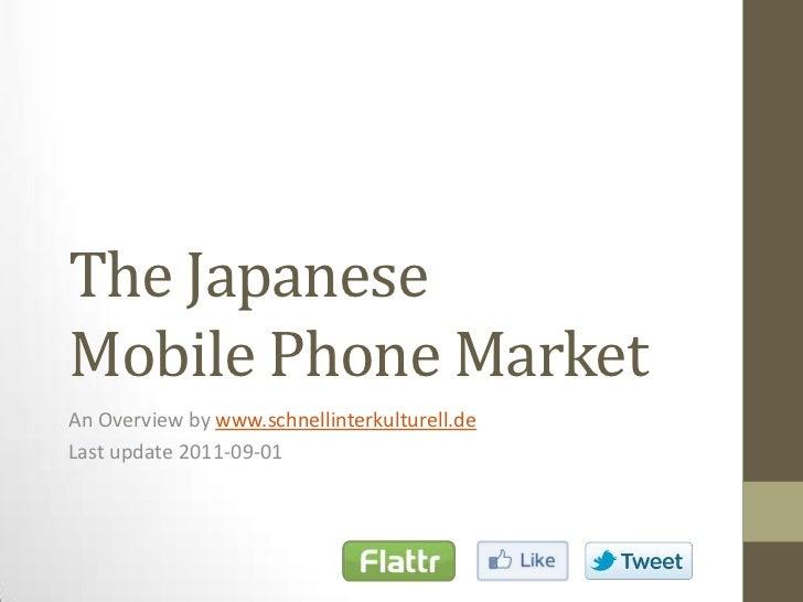 The JapaneseMobile Phone Market<br />An Overviewbywww.schnellinterkulturell.de<br />Last update 2011-09-01<br />