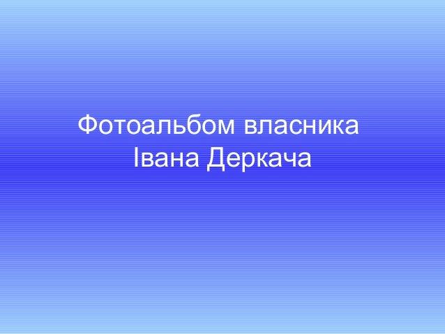 Фотоальбом власникаІвана Деркача