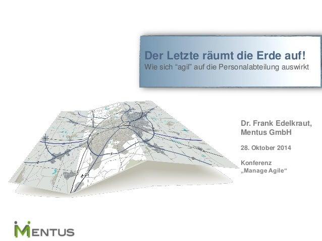 """Der Letzte räumt die Erde auf!  Wie sich """"agil"""" auf die Personalabteilung auswirkt  Dr. Frank Edelkraut,  Mentus GmbH  28...."""