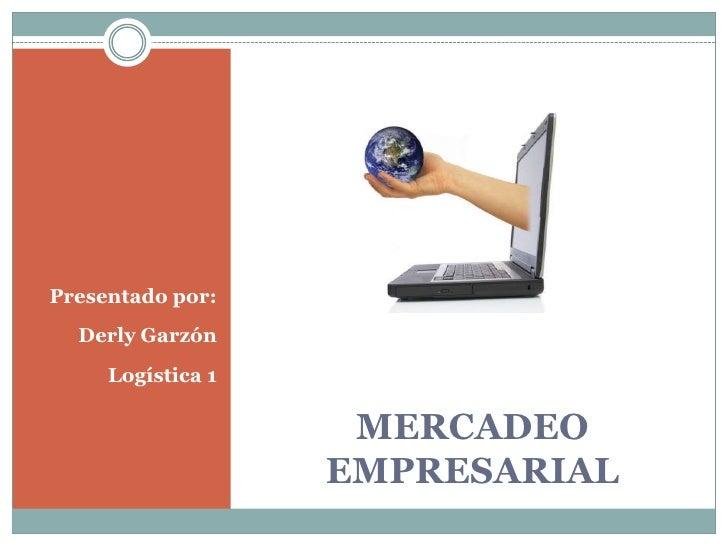 MERCADEO EMPRESARIAL<br />Presentado por:<br />Derly Garzón<br />Logística 1<br />