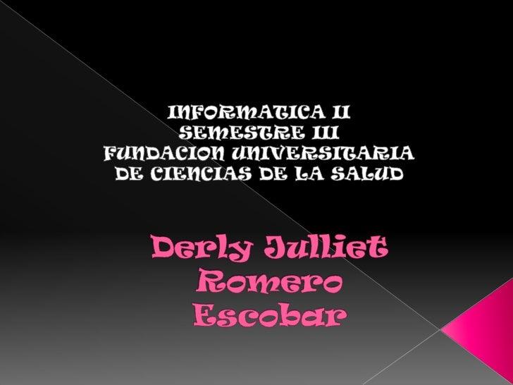 INFORMATICA II<br />SEMESTRE III<br />FUNDACION UNIVERSITARIA DE CIENCIAS DE LA SALUD<br />Derly JullietRomero Escobar<br />