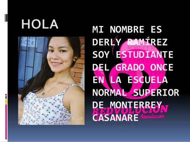MI NOMBRE ES DERLY RAMÍREZ SOY ESTUDIANTE DEL GRADO ONCE EN LA ESCUELA NORMAL SUPERIOR DE MONTERREY CASANARE