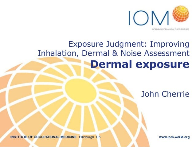 INSTITUTE OF OCCUPATIONAL MEDICINE . Edinburgh . UK www.iom-world.orgExposure Judgment: ImprovingInhalation, Dermal & Nois...