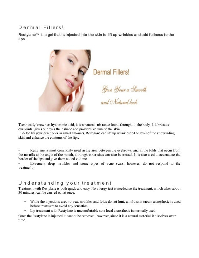 D e r m a l F i ll e r s! Restylane™ is a gel that is injected into the skin to lift up wrinkles and add fullness to the l...