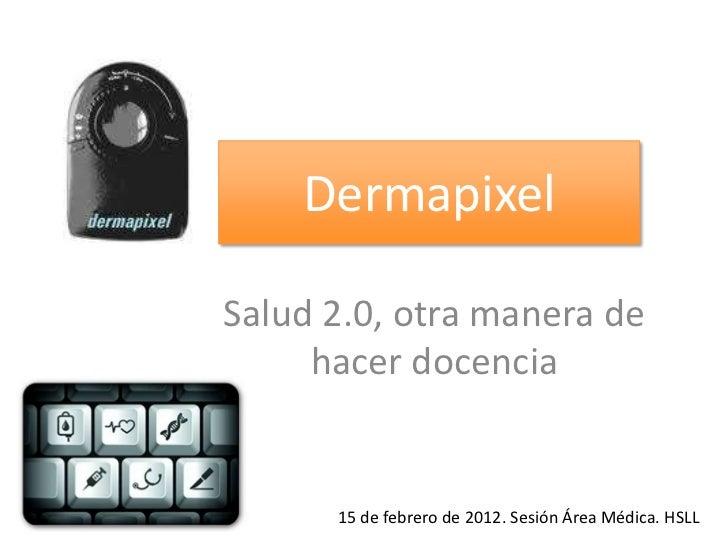 DermapixelSalud 2.0, otra manera de     hacer docencia      15 de febrero de 2012. Sesión Área Médica. HSLL