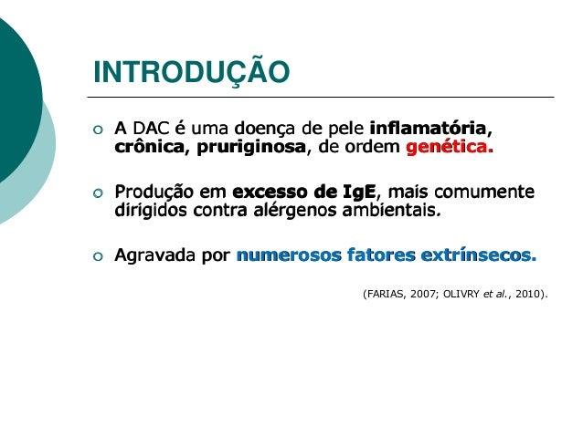  A DAC é uma doença de pele inflamatória, crônica, pruriginosa, de ordem genética.  Produção em excesso de IgE, mais com...