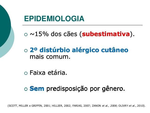 EPIDEMIOLOGIA  ~15% dos cães (subestimativa).  2º distúrbio alérgico cutâneo mais comum.  Faixa etária.  Sem predispos...