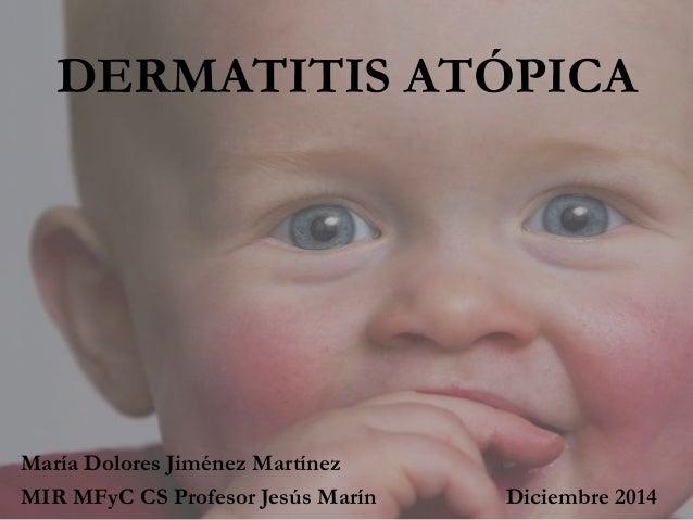DERMATITIS ATÓPICA María Dolores Jiménez Martínez MIR MFyC CS Profesor Jesús Marín Diciembre 2014
