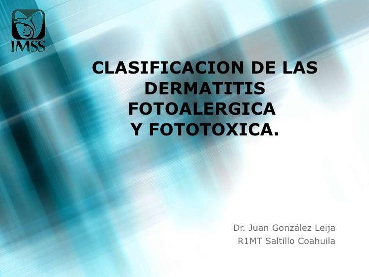 CLASIFICACION DE LAS DERMATITIS FOTOALERGICA  Y FOTOTOXICA. Dr. Juan González Leija R1MT Saltillo Coahuila