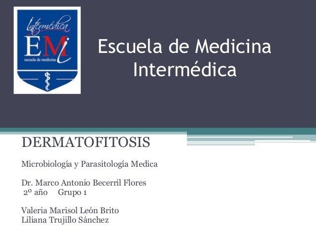 Escuela de Medicina Intermédica DERMATOFITOSIS Microbiología y Parasitología Medica Dr. Marco Antonio Becerril Flores 2º a...