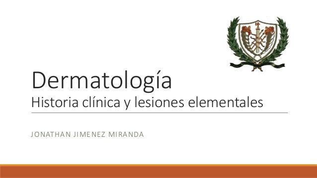 Dermatología  Historia clínica y lesiones elementales  JONATHAN J IMENEZ MIRANDA