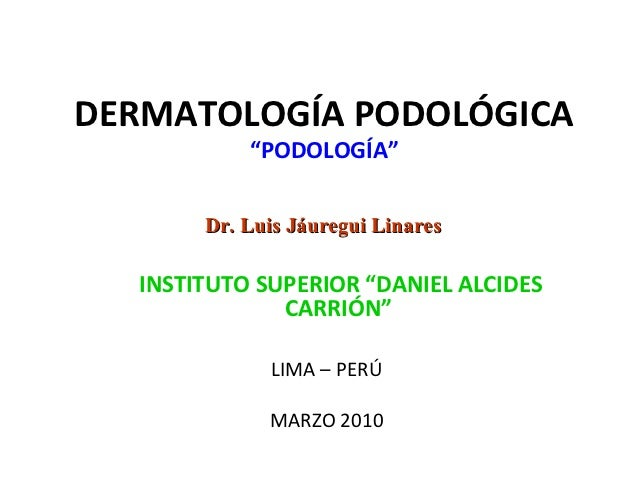 """DERMATOLOGÍA PODOLÓGICA           """"PODOLOGÍA""""       Dr. Luis Jáuregui Linares  INSTITUTO SUPERIOR """"DANIEL ALCIDES         ..."""