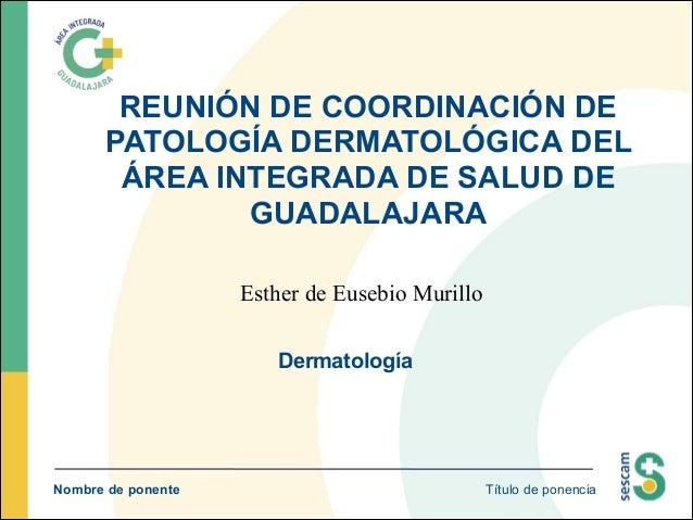 REUNIÓN DE COORDINACIÓN DE PATOLOGÍA DERMATOLÓGICA DEL ÁREA INTEGRADA DE SALUD DE GUADALAJARA Esther de Eusebio Murillo De...