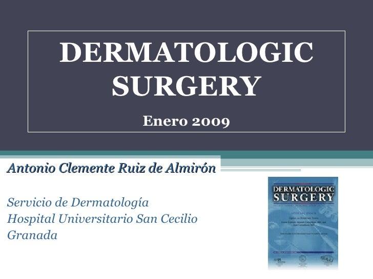 DERMATOLOGIC SURGERY Enero 2009 Antonio Clemente Ruiz de Almirón Servicio de Dermatología Hospital Universitario San Cecil...