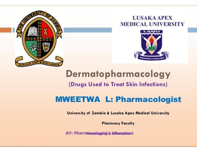 Pharmacologist L.Mweetwa Dermatopharmacology (Drugs Used to Treat Skin Infections) MWEETWA L: Pharmacologist University of...