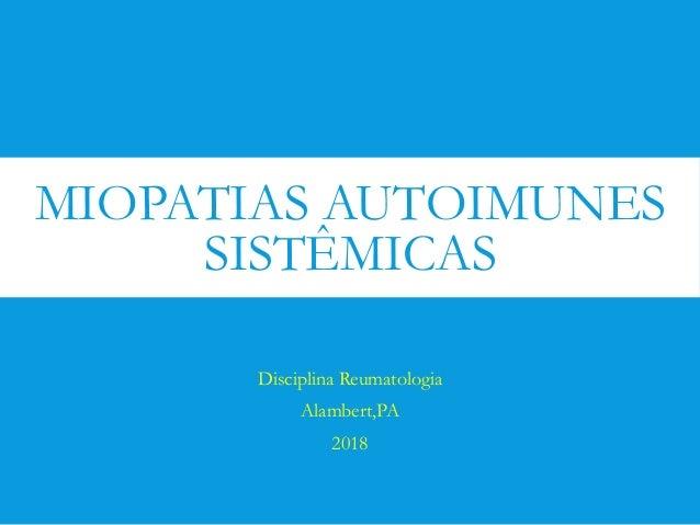 MIOPATIAS AUTOIMUNES SISTÊMICAS Disciplina Reumatologia Alambert,PA 2018