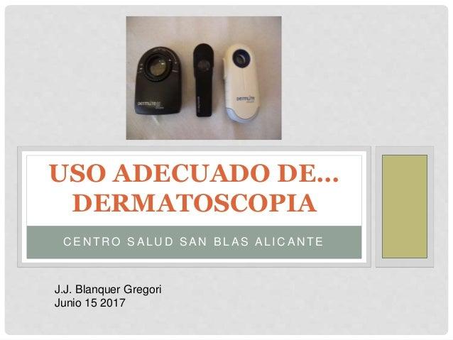 C E N T R O S A L U D S A N B L A S A L I C A N T E USO ADECUADO DE… DERMATOSCOPIA J.J. Blanquer Gregori Junio 15 2017