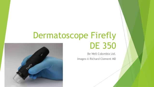 Dermatoscope Firefly DE 350 Be Well Colombia Ltd. Images © Richard Clement MD