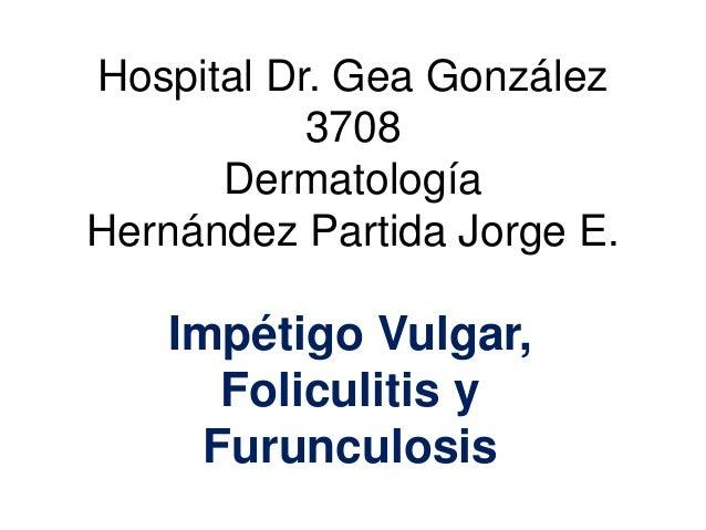 Hospital Dr. Gea González 3708 Dermatología Hernández Partida Jorge E. Impétigo Vulgar, Foliculitis y Furunculosis