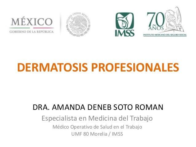 DERMATOSIS PROFESIONALES  DRA. AMANDA DENEB SOTO ROMAN  Especialista en Medicina del Trabajo  Médico Operativo de Salud en...