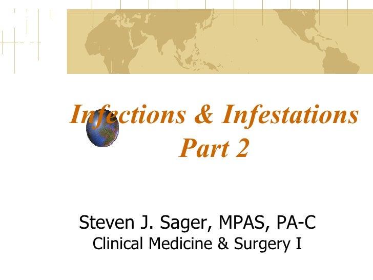 Infections & Infestations Part 2 Steven J. Sager, MPAS, PA-C Clinical Medicine & Surgery I