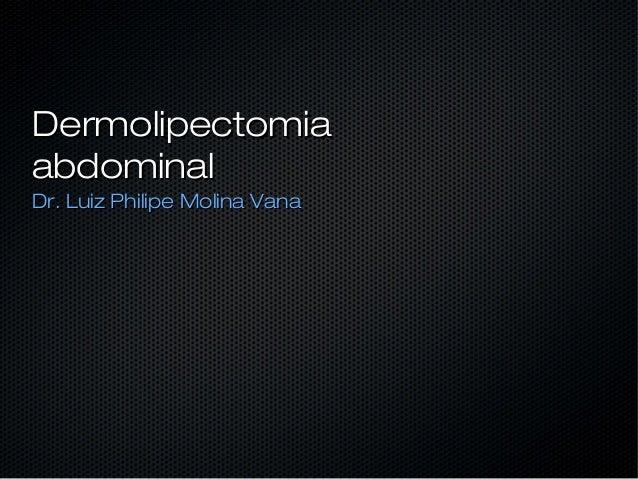 DermolipectomiaDermolipectomiaabdominalabdominalDr. Luiz Philipe Molina VanaDr. Luiz Philipe Molina Vana
