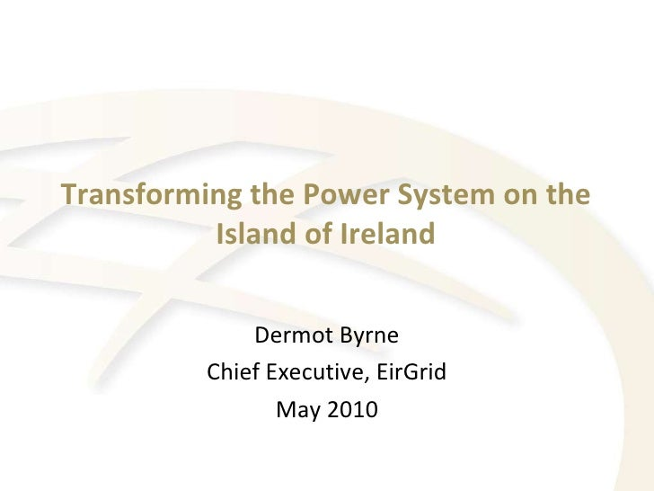 Transforming the Power System on the Island of Ireland Dermot Byrne Chief Executive, EirGrid May 2010
