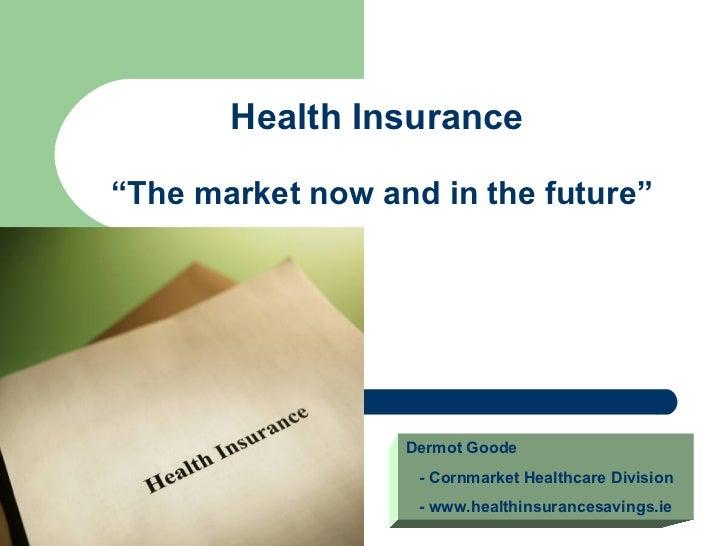 "Health Insurance""The market now and in the future""                  Dermot Goode                   - Cornmarket Healthcare..."