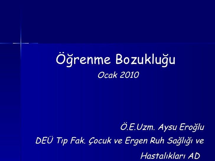 <ul><li>Öğrenme Bozukluğu  </li></ul><ul><li>Ocak 2010 </li></ul><ul><li>Ö.E.Uzm. Aysu Eroğlu </li></ul><ul><li>DEÜ Tıp Fa...