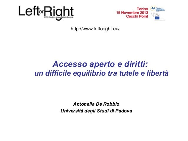 http://www.leftoright.eu/  Accesso aperto e diritti: un difficile equilibrio tra tutele e libertà  Antonella De Robbio Uni...
