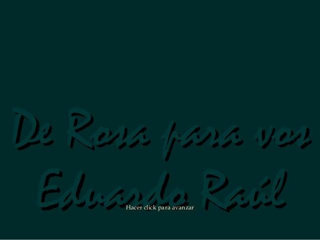 De Rosa para vosDe Rosa para vos Eduardo RaúlEduardo RaúlHacer click para avanzarHacer click para avanzar