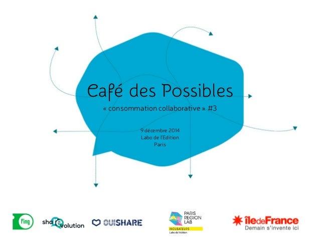 Café des Possibles !« consommation collaborative » #3 9 décembre 2014 Labo de l'Edition Paris