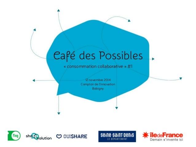Café des Possibles  « consommation c!ollaborative » #1  12 novembre 2014  Comptoir de l'Innovation  Bobigny