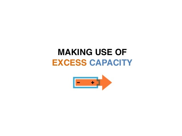 MAKING USE OF  EXCESS CAPACITY