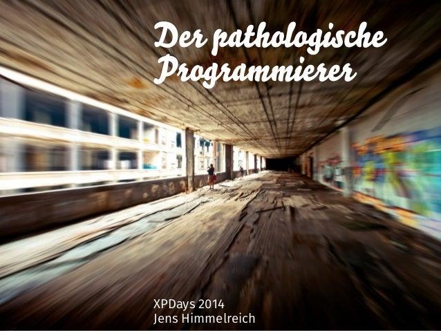 Der pathologische  Programmierer  XPDays 2014  Jens Himmelreich