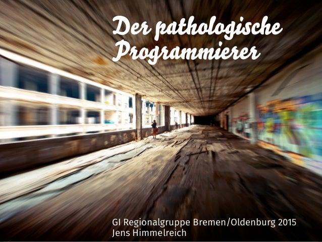 Der pathologische Programmierer GI Regionalgruppe Bremen/Oldenburg 2015 Jens Himmelreich