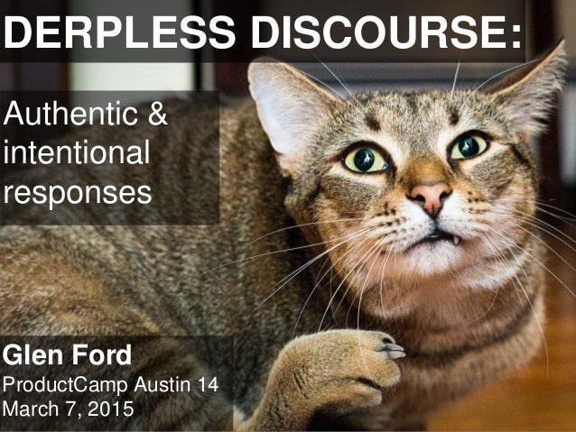 DERPLESS DISCOURSE: Glen Ford ProductCamp Austin 14 March 7, 2015 Authentic & intentional responses