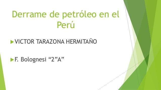 """Derrame de petróleo en el Perú VICTOR TARAZONA HERMITAÑO F. Bolognesi """"2""""A"""""""