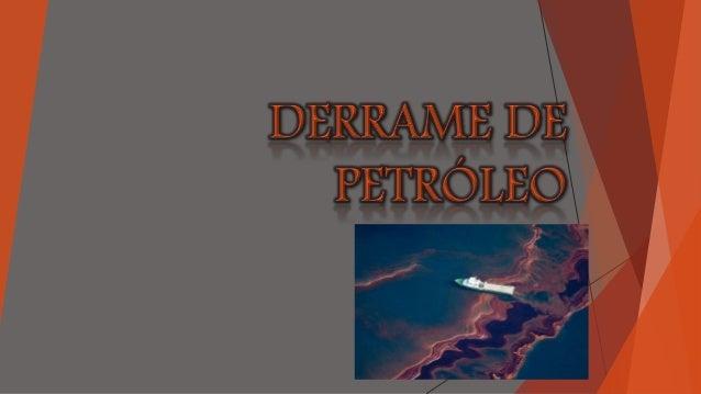  Cuando hay una fuga de petróleo en un cuerpo de agua, como el mar se denomina un derrame de petróleo, esto nos afecta ya...