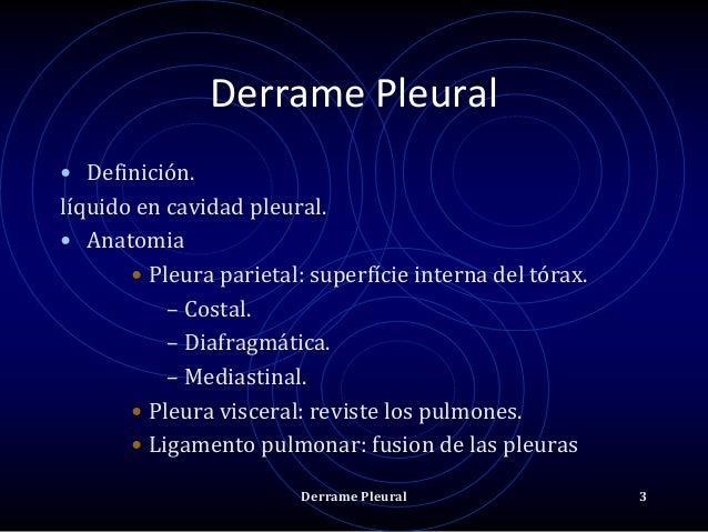 Derrame Pleural • Definición. líquido en cavidad pleural. • Anatomia • Pleura parietal: superfície interna del tórax. – Co...