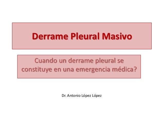Derrame Pleural Masivo    Cuando un derrame pleural seconstituye en una emergencia médica?            Dr. Antonio López Ló...