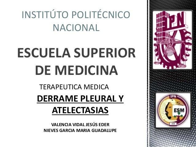 INSTITÚTO POLITÉCNICO NACIONAL ESCUELA SUPERIOR DE MEDICINA TERAPEUTICA MEDICA DERRAME PLEURAL Y ATELECTASIAS VALENCIA VID...