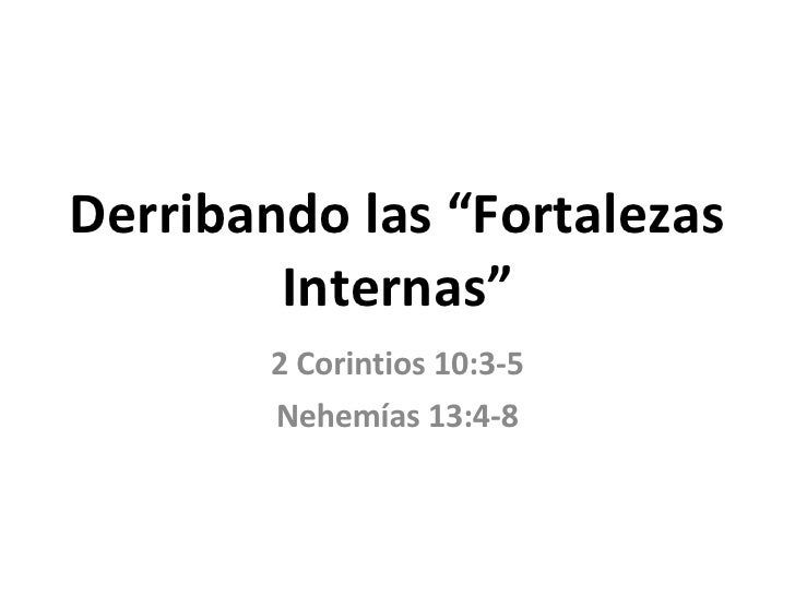 "Derribando las ""Fortalezas Internas"" 2 Corintios 10:3-5 Nehemías 13:4-8"
