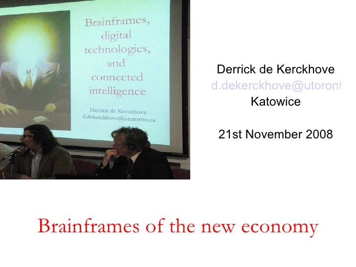 Brainframes of the new economy Derrick de Kerckhove [email_address] Katowice 21st November 2008